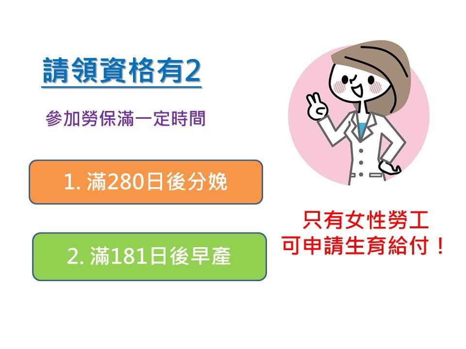 請領資格有兩點:1.參加勞保一定時間2.懷孕滿280日後分娩或滿181日後早產滿,備註:只有女性勞工可申請生育給付喔!
